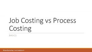 Job Costing vs Process Costing BASICS Manufacturing Cost