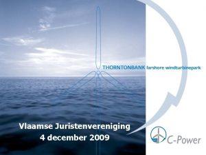 Vlaamse Juristenvereniging 4 december 2009 Thorntonbank project HISTORIEK