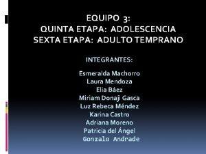 EQUIPO 3 QUINTA ETAPA ADOLESCENCIA SEXTA ETAPA ADULTO