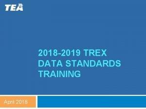 2018 2019 TREX DATA STANDARDS TRAINING April 2018