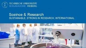 TECHNISCHE UNIVERSITT BERGAKADEMIE FREIBERG Sceince Research SUSTAINABLE STRONG