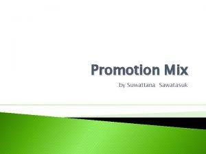 Promotion Mix by Suwattana Sawatasuk Promotion Mix or