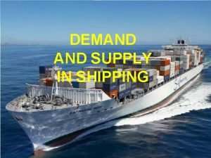 DEMAND SUPPLY IN SHIPPING 171012 DEMAND Refers to