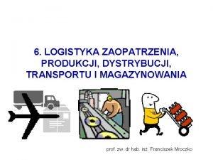 6 LOGISTYKA ZAOPATRZENIA PRODUKCJI DYSTRYBUCJI TRANSPORTU I MAGAZYNOWANIA