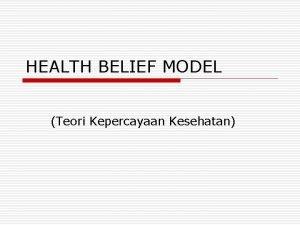 HEALTH BELIEF MODEL Teori Kepercayaan Kesehatan HEALTH BELIEF