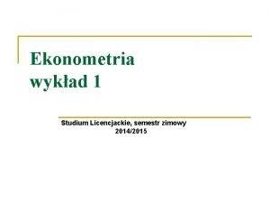 Ekonometria wykad 1 Studium Licencjackie semestr zimowy 20142015