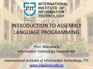 INTRODUCTION TO ASSEMBLY LANGUAGE PROGRAMMING Prof Bhavana K