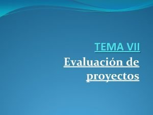 TEMA VII Evaluacin de proyectos La evaluacin de