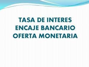TASA DE INTERES ENCAJE BANCARIO OFERTA MONETARIA INTEGRANTES