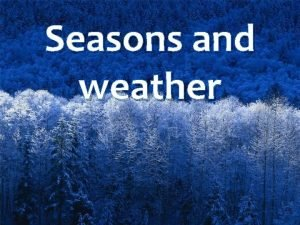 Seasons and weather There are four seasons in