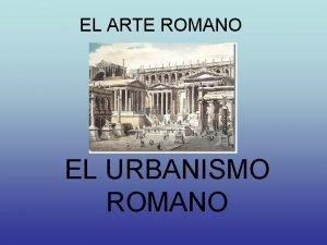 EL ARTE ROMANO EL URBANISMO ROMANO EL URBANISMO