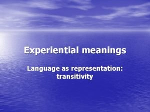 Experiential meanings Language as representation transitivity meanings are