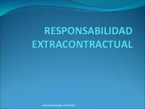 RESPONSABILIDAD EXTRACONTRACTUAL Prof Norma Beatriz MARTINEZ Responsabilidad aquiliana