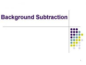Background Subtraction 1 Purpose of Background Subtraction l