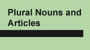 Plural Nouns and Articles Making Nouns Plural To