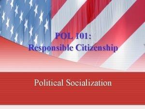 POL 101 Responsible Citizenship Political Socialization Political Socialization