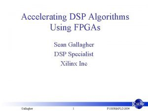 Accelerating DSP Algorithms Using FPGAs Sean Gallagher DSP