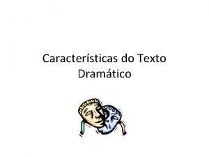 Caractersticas do Texto Dramtico Texto Dramtico O texto