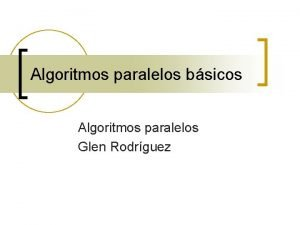 Algoritmos paralelos bsicos Algoritmos paralelos Glen Rodrguez Integracin