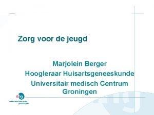 Zorg voor de jeugd Marjolein Berger Hoogleraar Huisartsgeneeskunde