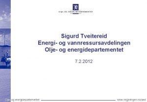 Sigurd Tveitereid Energi og vannressursavdelingen Olje og energidepartementet