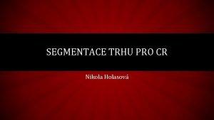 SEGMENTACE TRHU PRO CR Nikola Holasov SEGMENTACE TRHU