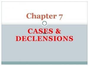 Chapter 7 CASES DECLENSIONS Voc CASE The case