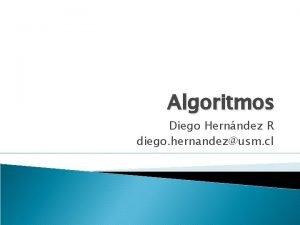 Algoritmos Diego Hernndez R diego hernandezusm cl Algoritmo