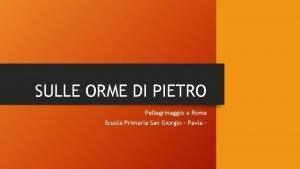 SULLE ORME DI PIETRO Pellegrinaggio a Roma Scuola