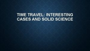 TIME TRAVEL INTERESTING CASES AND SOLID SCIENCE THE