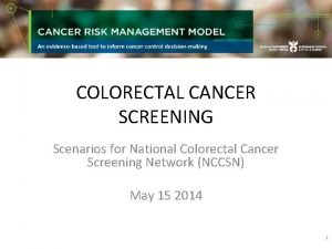 COLORECTAL CANCER SCREENING Scenarios for National Colorectal Cancer