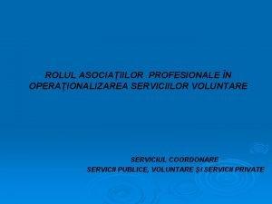 ROLUL ASOCIAIILOR PROFESIONALE N OPERAIONALIZAREA SERVICIILOR VOLUNTARE SERVICIUL