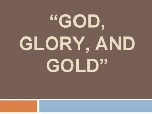 GOD GLORY AND GOLD God Glory and Gold