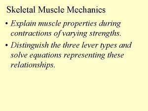 Skeletal Muscle Mechanics Explain muscle properties during contractions