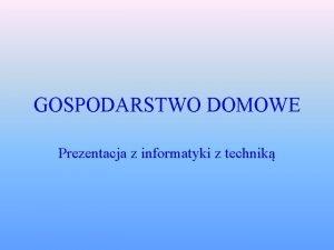 GOSPODARSTWO DOMOWE Prezentacja z informatyki z technik Jak