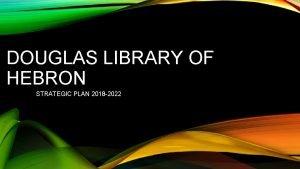 DOUGLAS LIBRARY OF HEBRON STRATEGIC PLAN 2018 2022