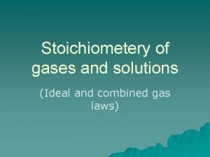 Stoichiometery of gases and solutions Ideal and combined