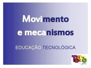 Movimento e mecanismos EDUCAO TECNOLGICA Movimento e mecanismos