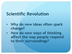 Scientific Revolution Why do new ideas often spark
