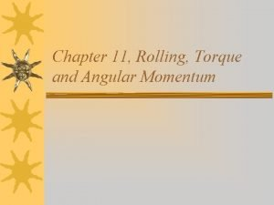 Chapter 11 Rolling Torque and Angular Momentum Rolling