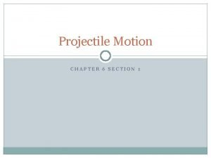 Projectile Motion CHAPTER 6 SECTION 1 Projectile Motion