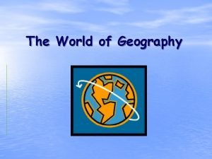 The World of Geography What is Geography It
