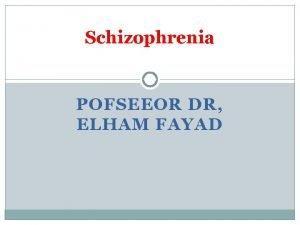 Schizophrenia POFSEEOR DR ELHAM FAYAD At the end