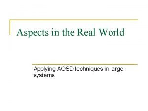 Aspects in the Real World Applying AOSD techniques