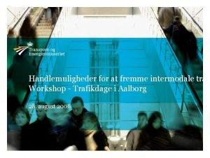 Handlemuligheder for at fremme intermodale tran Workshop Trafikdage