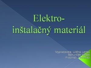 Elektrointalan materil Vypracovala Ulin Lenka Bohunk Marek Predmet