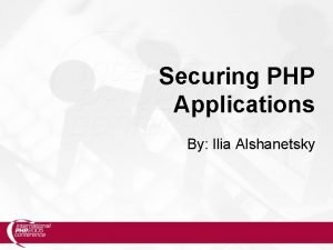 Securing PHP Applications By Ilia Alshanetsky What is