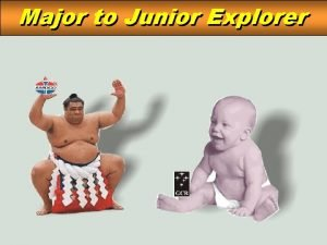 Major to Junior Explorer Major to to Junior