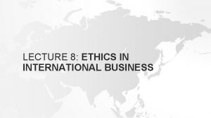 LECTURE 8 ETHICS IN INTERNATIONAL BUSINESS INTRODUCTION Ethics