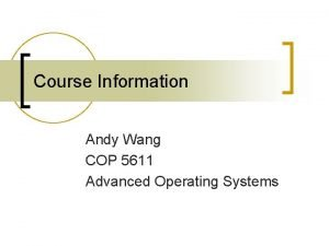Course Information Andy Wang COP 5611 Advanced Operating